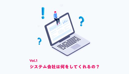 Vol.1 – システム会社は何をしてくれるの?