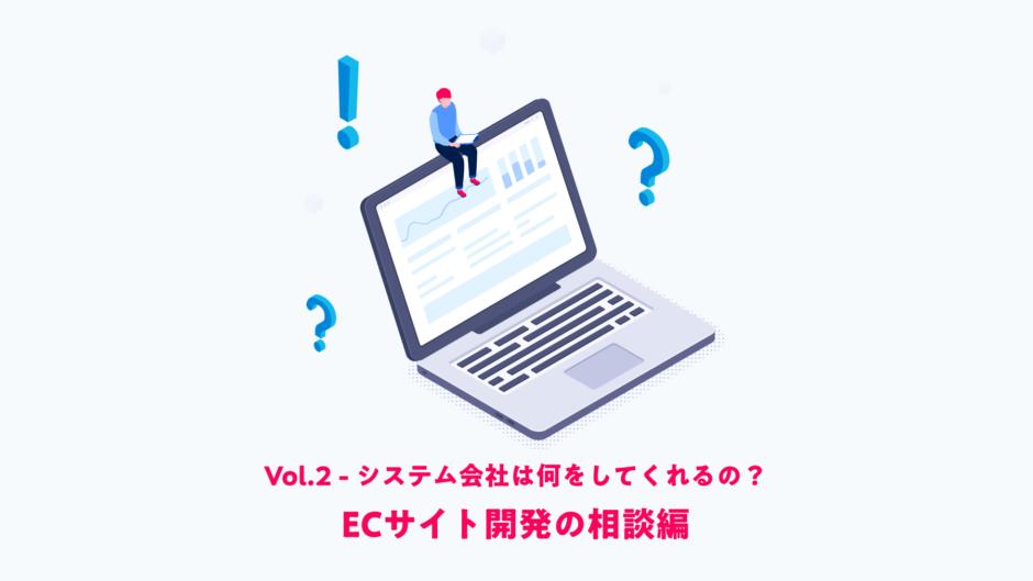 Vol.2 [ ECサイト開発の相談編 ] システム会社は何をしてくれるの?