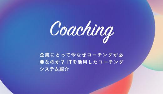 【 コーチング 】企業にとって今なぜコーチングが必要なのか? ITを活用したコーチングシステム紹介