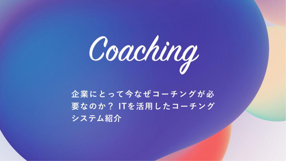 「コーチング」企業にとって今なぜコーチングが必要なのか?ITを活用したコーチングシステムの紹介
