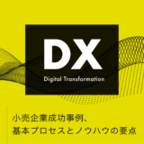 【 DX / デジタルトランスフォーメーション 】小売企業成功事例、基本プロセスとノウハウの要点
