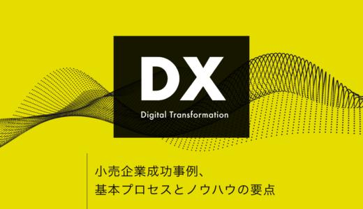 【 DX 】小売企業成功事例、基本プロセスとノウハウの要点