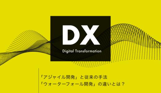 【 DX 】「アジャイル開発」と従来の手法「ウォーター フォール開発」の違いとは?