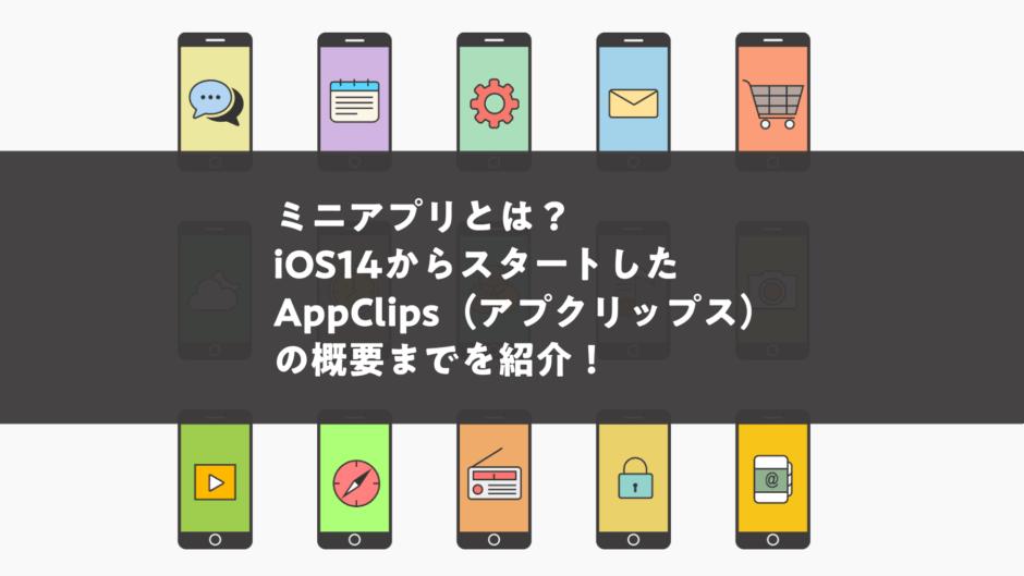 ミニアプリとは?iOS14 からスタートした App Clips(アプクリップス) の概要までを紹介