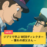 ジブリで学ぶWEBディレクター ~憧れの叔父さん ~ vol.01