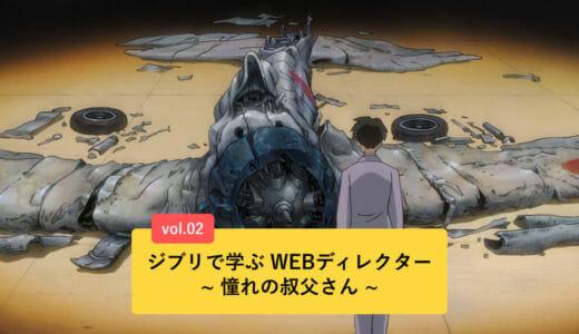ジブリで学ぶWEBディレクター ~憧れの叔父さん ~ vol.02