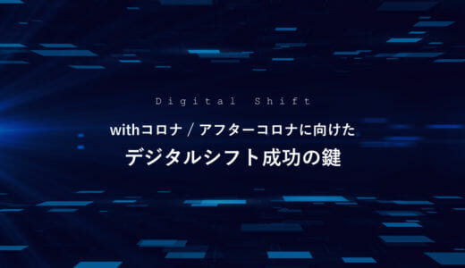 withコロナ / アフターコロナ に向けたデジタルシフト成功の鍵