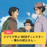 ジブリで学ぶWEBディレクター ~憧れの叔父さん ~ vol.03