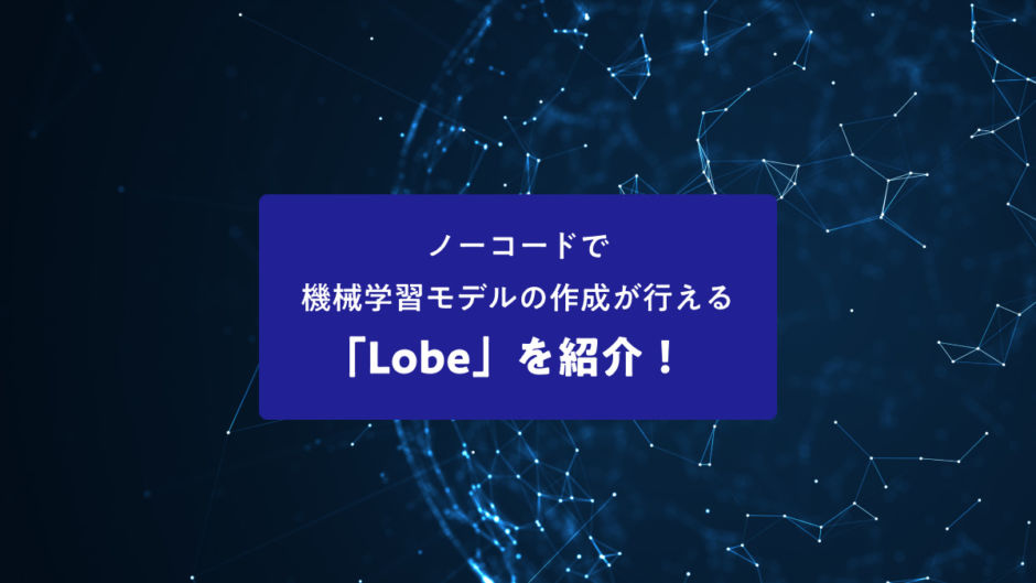 ノーコードで機械学習モデルの作成が行える「Lobe」を紹介!