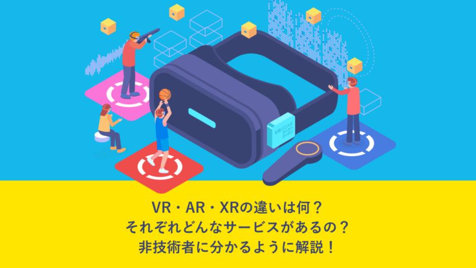 VR、AR、XRの違いは何?それぞれどんなサービスがあるの?非技術者に分かるように解説!