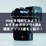 vlog を始めてみよう! おすすめのカメラ4選& 編集アプリ3選をご紹介!