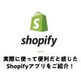 実際に使って便利だと感じたShopifyアプリをご紹介!